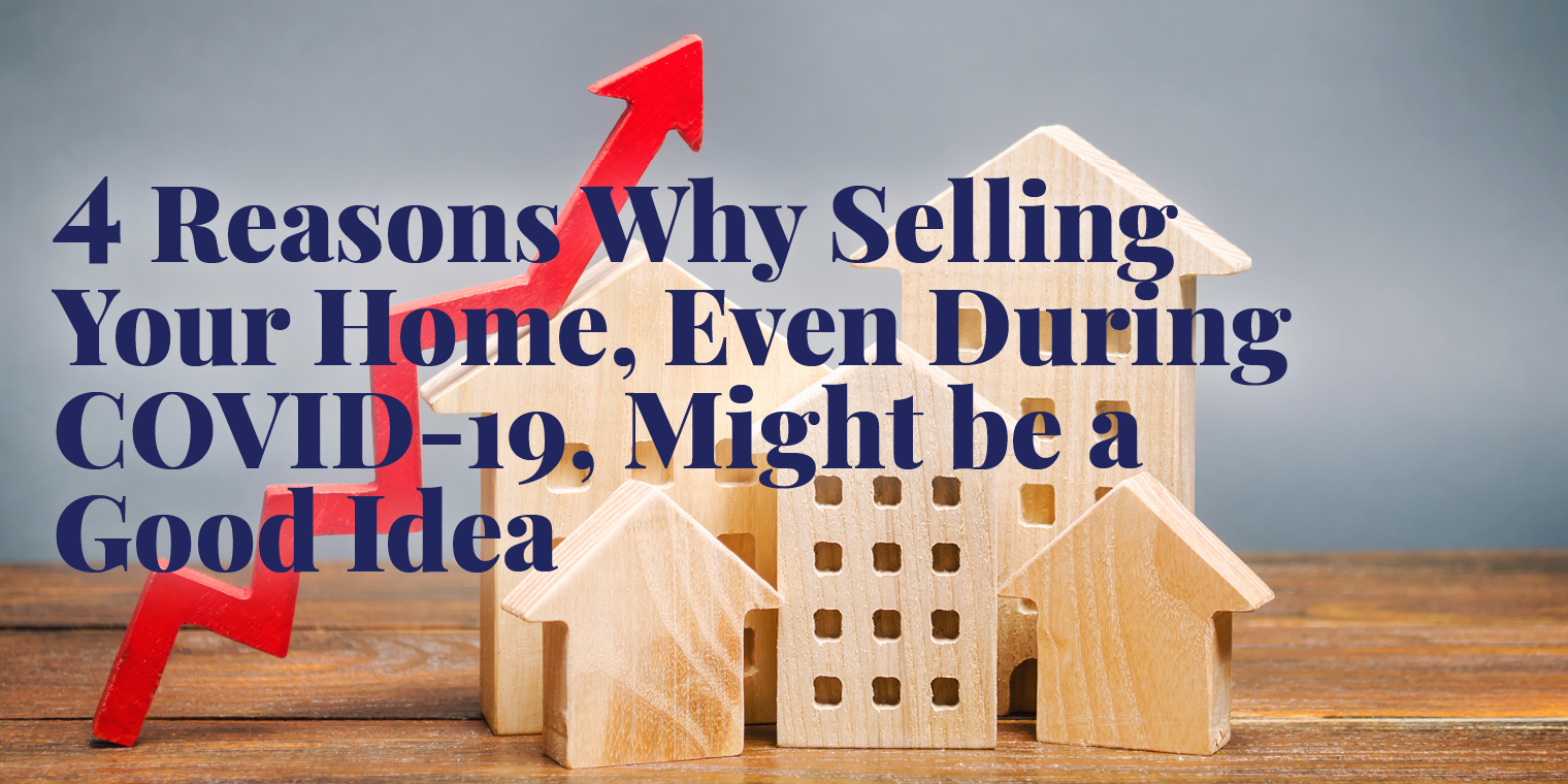 4 Reasons Why Selling Your Home, Even During COVID-19, Might be a Good Idea